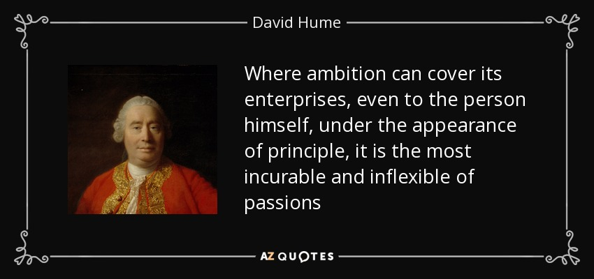 Where ambition can cover its enterprises, even to the person himself, under the appearance of principle, it is the most incurable and inflexible of passions - David Hume