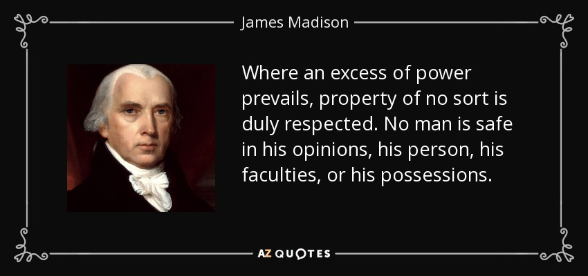 Where an excess of power prevails, property of no sort is duly respected. No man is safe in his opinions, his person, his faculties, or his possessions. - James Madison