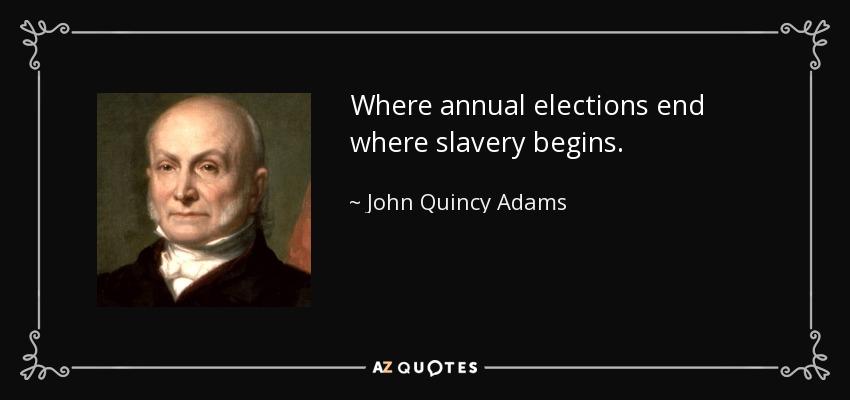 Where annual elections end where slavery begins. - John Quincy Adams