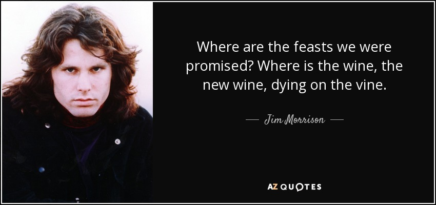 Where are the feasts we were promised? Where is the wine, the new wine, dying on the vine. - Jim Morrison