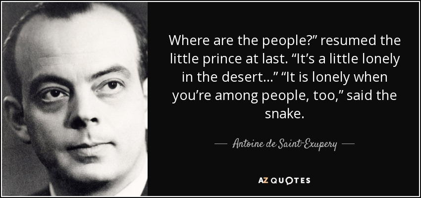 "Where are the people?"" resumed the little prince at last. ""It's a little lonely in the desert…"" ""It is lonely when you're among people, too,"" said the snake. - Antoine de Saint-Exupery"