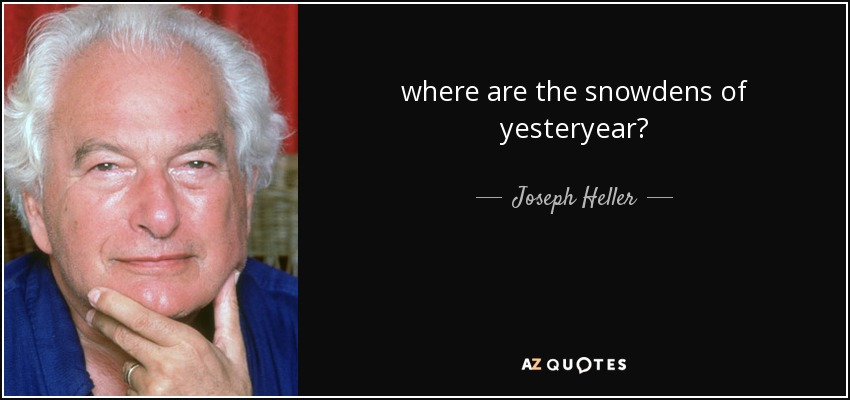 where are the snowdens of yesteryear? - Joseph Heller