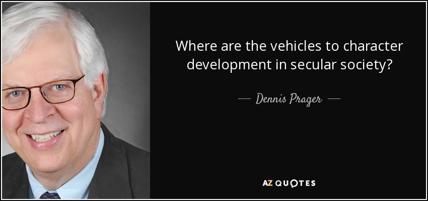 Where are the vehicles to character development in secular society? - Dennis Prager