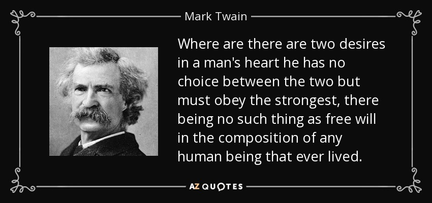 Where are there are two desires in a man's heart he has no choice between the two but must obey the strongest, there being no such thing as free will in the composition of any human being that ever lived. - Mark Twain