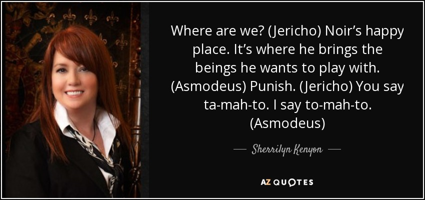 Where are we? (Jericho) Noir's happy place. It's where he brings the beings he wants to play with. (Asmodeus) Punish. (Jericho) You say ta-mah-to. I say to-mah-to. (Asmodeus) - Sherrilyn Kenyon