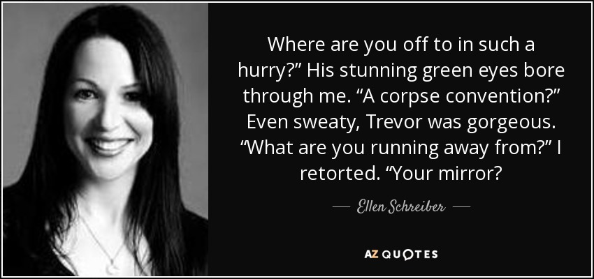 "Where are you off to in such a hurry?"" His stunning green eyes bore through me. ""A corpse convention?"" Even sweaty, Trevor was gorgeous. ""What are you running away from?"" I retorted. ""Your mirror? - Ellen Schreiber"