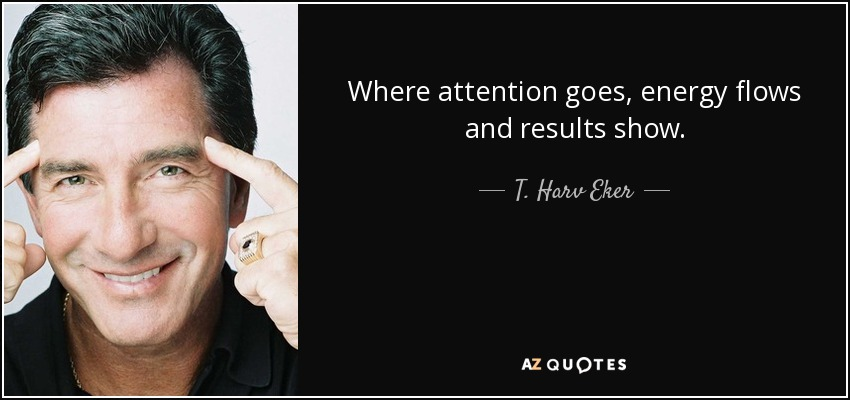 T Harv Eker Quote Where Attention Goes Energy Flows And Results Show