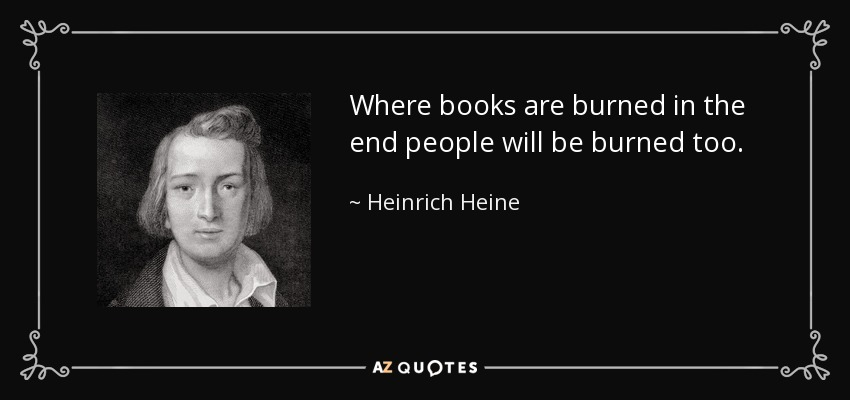 Where books are burned in the end people will be burned too. - Heinrich Heine