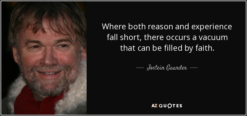 Where both reason and experience fall short, there occurs a vacuum that can be filled by faith. - Jostein Gaarder