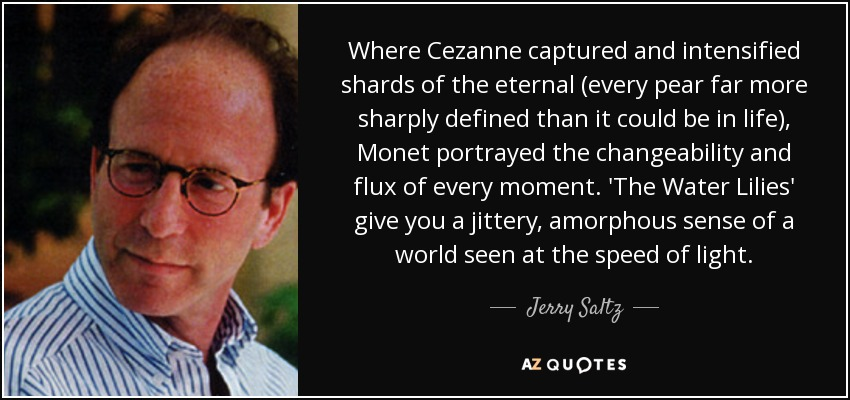 Where Cezanne captured and intensified shards of the eternal (every pear far more sharply defined than it could be in life), Monet portrayed the changeability and flux of every moment. 'The Water Lilies' give you a jittery, amorphous sense of a world seen at the speed of light. - Jerry Saltz