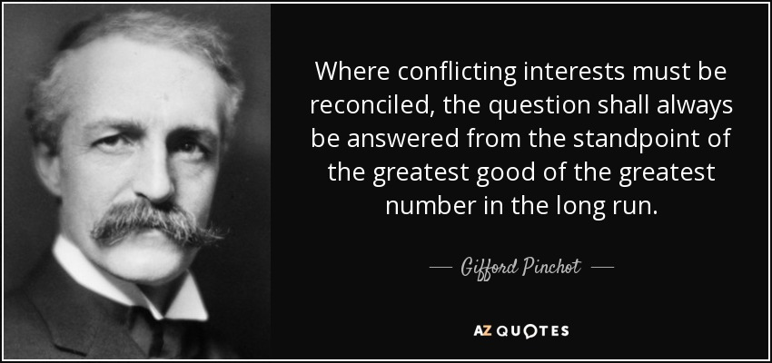 Where conflicting interests must be reconciled, the question shall always be answered from the standpoint of the greatest good of the greatest number in the long run. - Gifford Pinchot