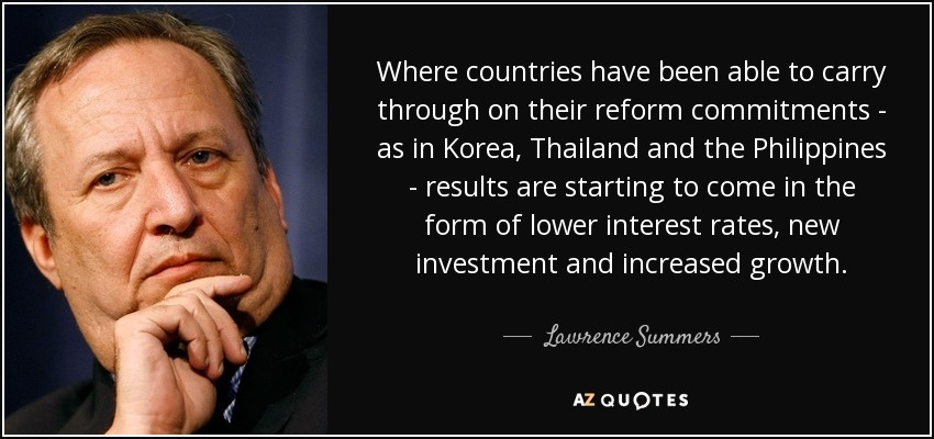 Where countries have been able to carry through on their reform commitments - as in Korea, Thailand and the Philippines - results are starting to come in the form of lower interest rates, new investment and increased growth. - Lawrence Summers