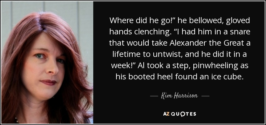"Where did he go!"" he bellowed, gloved hands clenching. ""I had him in a snare that would take Alexander the Great a lifetime to untwist, and he did it in a week!"" Al took a step, pinwheeling as his booted heel found an ice cube. - Kim Harrison"
