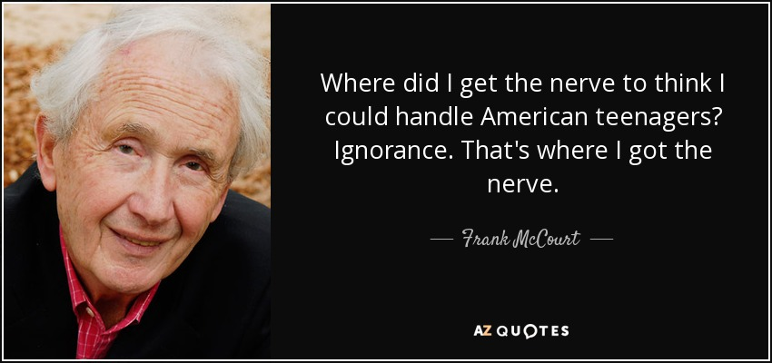 Where did I get the nerve to think I could handle American teenagers? Ignorance. That's where I got the nerve. - Frank McCourt