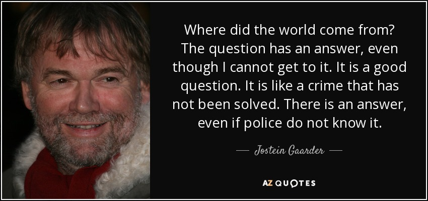 Where did the world come from? The question has an answer, even though I cannot get to it. It is a good question. It is like a crime that has not been solved. There is an answer, even if police do not know it. - Jostein Gaarder