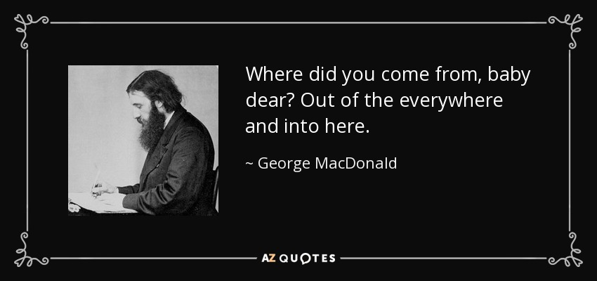 Where did you come from, baby dear? Out of the everywhere and into here. - George MacDonald
