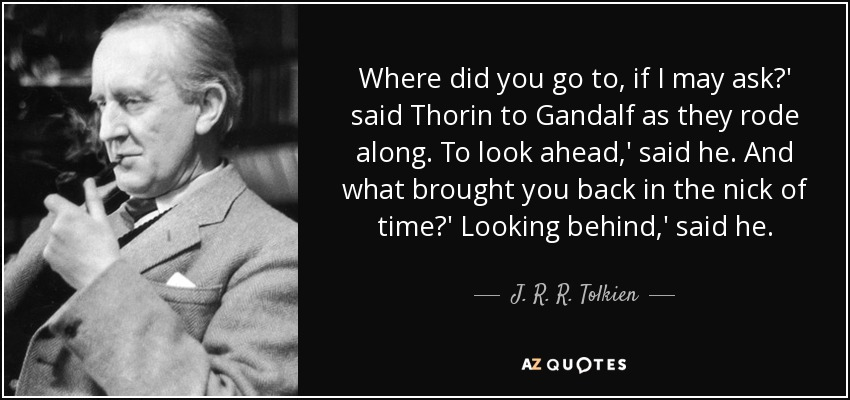 Where did you go to, if I may ask?' said Thorin to Gandalf as they rode along. To look ahead,' said he. And what brought you back in the nick of time?' Looking behind,' said he. - J. R. R. Tolkien
