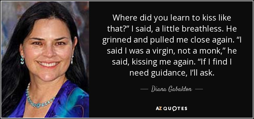 "Where did you learn to kiss like that?"" I said, a little breathless. He grinned and pulled me close again. ""I said I was a virgin, not a monk,"" he said, kissing me again. ""If I find I need guidance, I'll ask. - Diana Gabaldon"