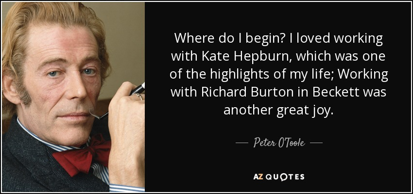 Where do I begin? I loved working with Kate Hepburn, which was one of the highlights of my life; Working with Richard Burton in Beckett was another great joy. - Peter O'Toole