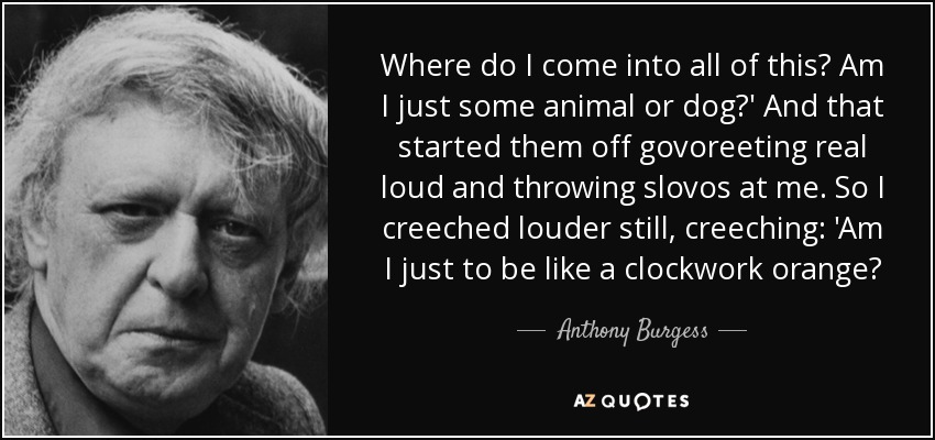 Where do I come into all of this? Am I just some animal or dog?' And that started them off govoreeting real loud and throwing slovos at me. So I creeched louder still, creeching: 'Am I just to be like a clockwork orange? - Anthony Burgess