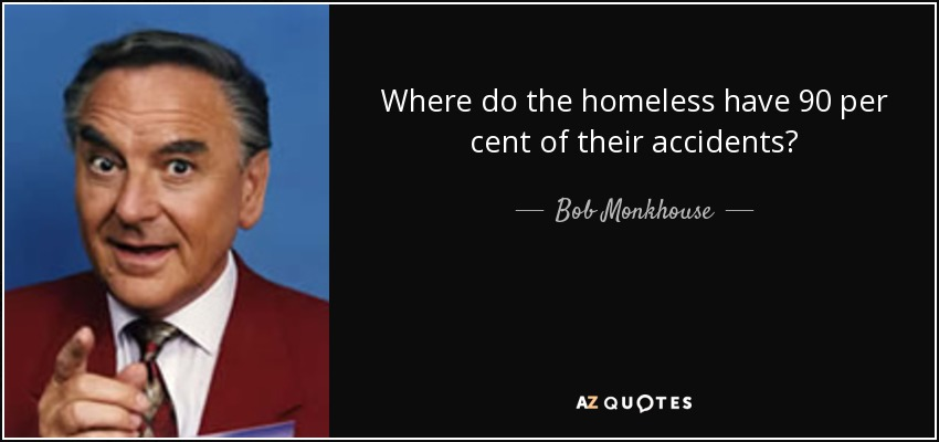 Where do the homeless have 90 per cent of their accidents? - Bob Monkhouse