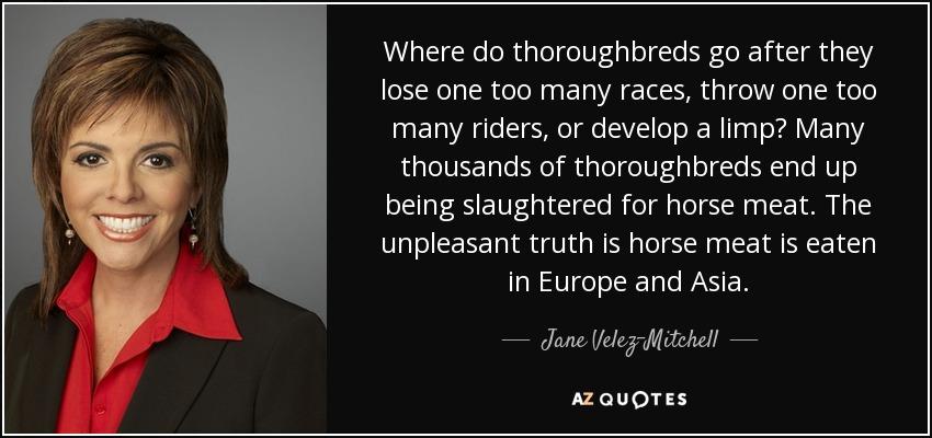 Where do thoroughbreds go after they lose one too many races, throw one too many riders, or develop a limp? Many thousands of thoroughbreds end up being slaughtered for horse meat. The unpleasant truth is horse meat is eaten in Europe and Asia. - Jane Velez-Mitchell