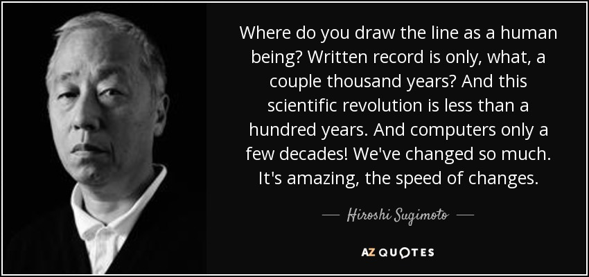 Where do you draw the line as a human being? Written record is only, what, a couple thousand years? And this scientific revolution is less than a hundred years. And computers only a few decades! We've changed so much. It's amazing, the speed of changes. - Hiroshi Sugimoto