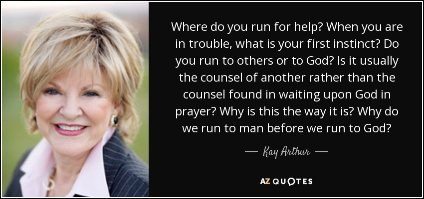 Where do you run for help? When you are in trouble, what is your first instinct? Do you run to others or to God? Is it usually the counsel of another rather than the counsel found in waiting upon God in prayer? Why is this the way it is? Why do we run to man before we run to God? - Kay Arthur
