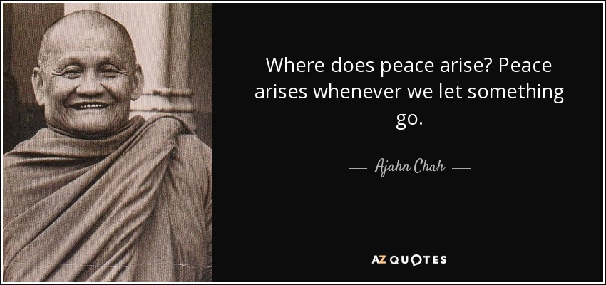 Where does peace arise? Peace arises whenever we let something go. - Ajahn Chah