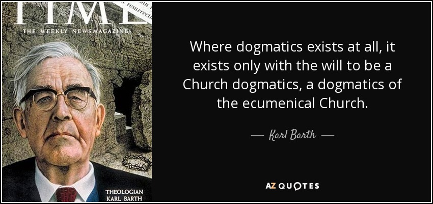 Where dogmatics exists at all, it exists only with the will to be a Church dogmatics, a dogmatics of the ecumenical Church. - Karl Barth