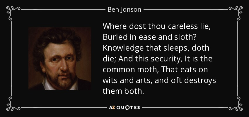 Where dost thou careless lie, Buried in ease and sloth? Knowledge that sleeps, doth die; And this security, It is the common moth, That eats on wits and arts, and oft destroys them both. - Ben Jonson