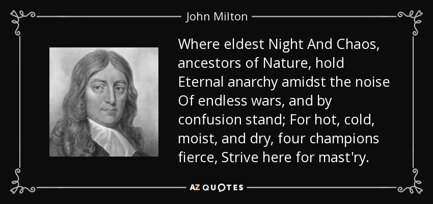 Where eldest Night And Chaos, ancestors of Nature, hold Eternal anarchy amidst the noise Of endless wars, and by confusion stand; For hot, cold, moist, and dry, four champions fierce, Strive here for mast'ry. - John Milton