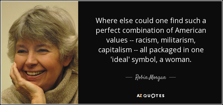 Where else could one find such a perfect combination of American values -- racism, militarism, capitalism -- all packaged in one 'ideal' symbol, a woman. - Robin Morgan