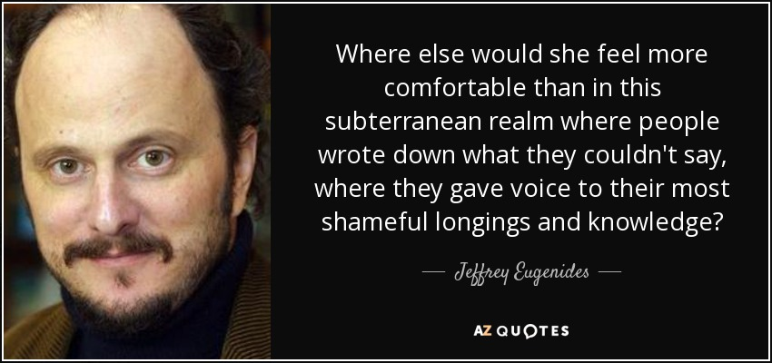 Where else would she feel more comfortable than in this subterranean realm where people wrote down what they couldn't say, where they gave voice to their most shameful longings and knowledge? - Jeffrey Eugenides