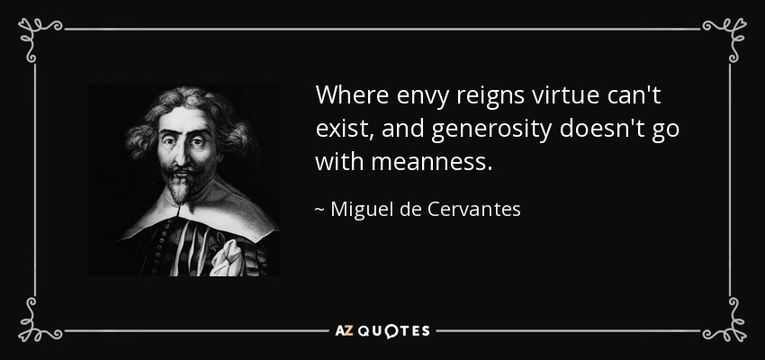 Where envy reigns virtue can't exist, and generosity doesn't go with meanness. - Miguel de Cervantes
