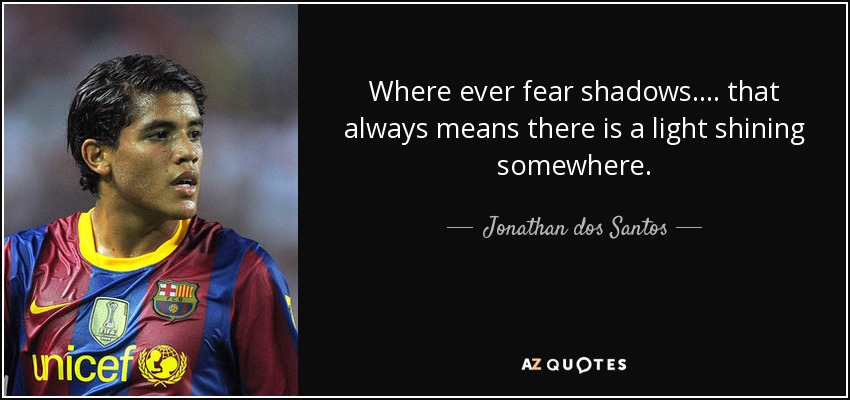 Where ever fear shadows.... that always means there is a light shining somewhere. - Jonathan dos Santos