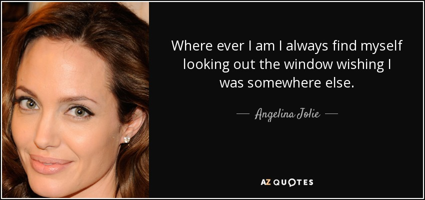 Where ever I am I always find myself looking out the window wishing I was somewhere else. - Angelina Jolie