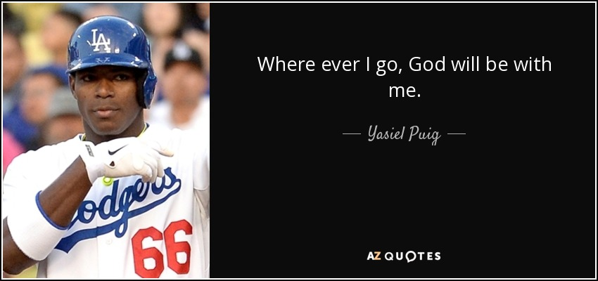 Where ever I go, God will be with me. - Yasiel Puig