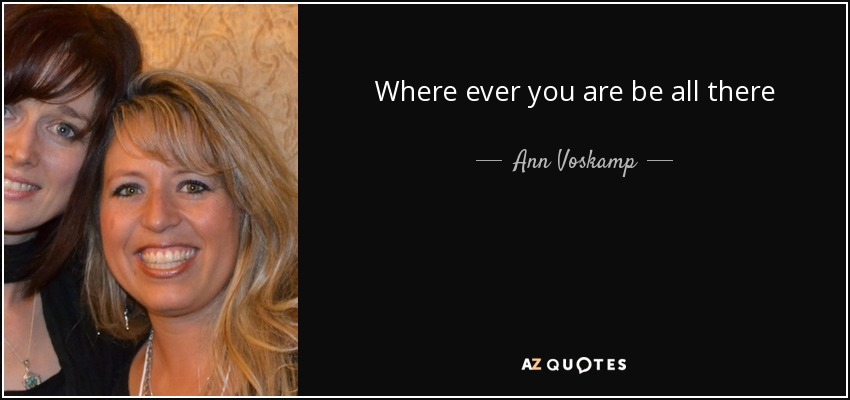 Where ever you are be all there - Ann Voskamp