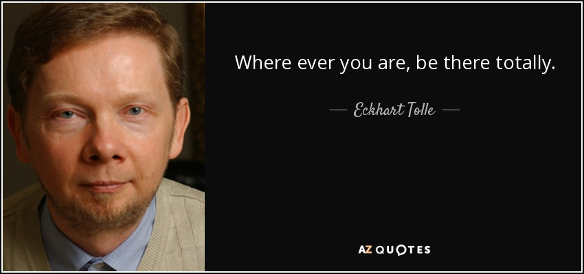 Where ever you are, be there totally. - Eckhart Tolle