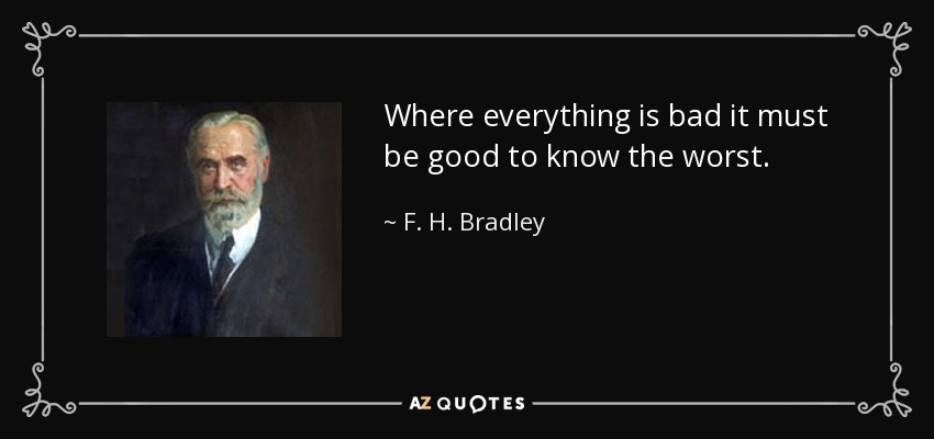 Where everything is bad it must be good to know the worst. - F. H. Bradley