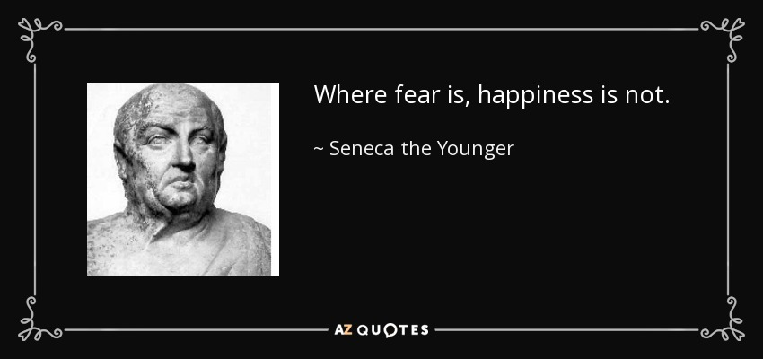 Where fear is, happiness is not. - Seneca the Younger