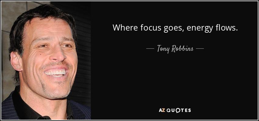 Where focus goes, energy flows. - Tony Robbins