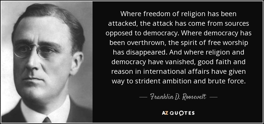 Where freedom of religion has been attacked, the attack has come from sources opposed to democracy. Where democracy has been overthrown, the spirit of free worship has disappeared. And where religion and democracy have vanished, good faith and reason in international affairs have given way to strident ambition and brute force. - Franklin D. Roosevelt