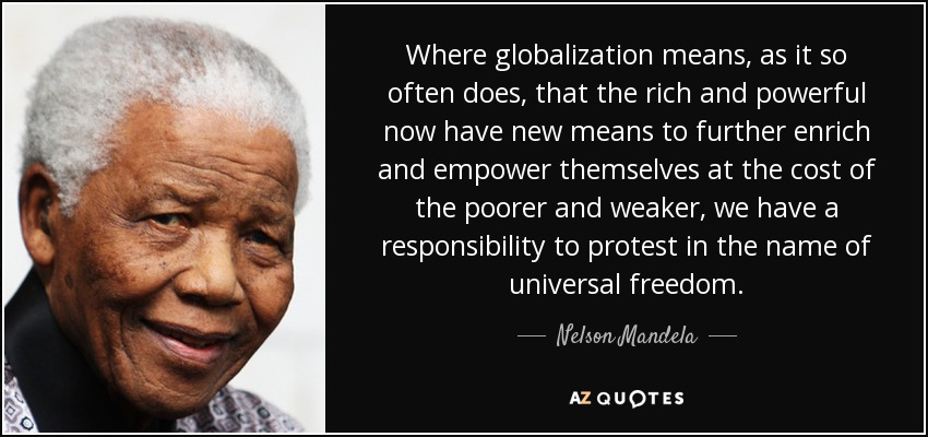 Where globalization means, as it so often does, that the rich and powerful now have new means to further enrich and empower themselves at the cost of the poorer and weaker, we have a responsibility to protest in the name of universal freedom. - Nelson Mandela