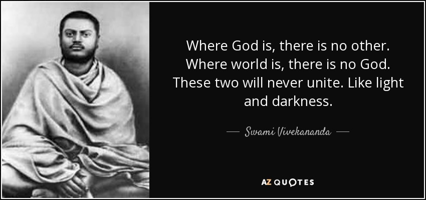 Where God is, there is no other. Where world is, there is no God. These two will never unite. Like light and darkness. - Swami Vivekananda