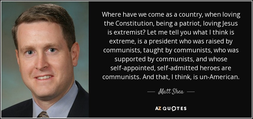 Where have we come as a country, when loving the Constitution, being a patriot, loving Jesus is extremist? Let me tell you what I think is extreme, is a president who was raised by communists, taught by communists, who was supported by communists, and whose self-appointed, self-admitted heroes are communists. And that, I think, is un-American. - Matt Shea