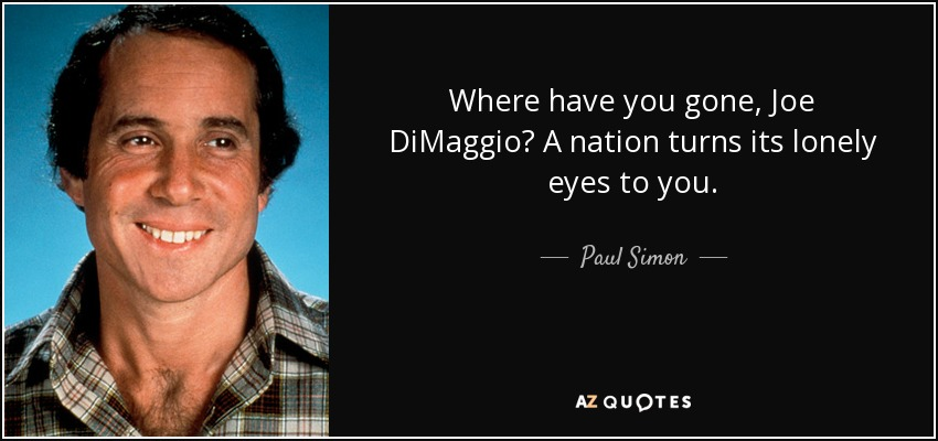 Where have you gone, Joe DiMaggio? A nation turns its lonely eyes to you. - Paul Simon