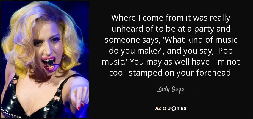 Where I come from it was really unheard of to be at a party and someone says, 'What kind of music do you make?', and you say, 'Pop music.' You may as well have 'I'm not cool' stamped on your forehead. - Lady Gaga
