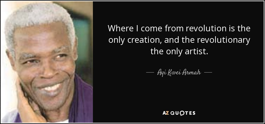 Where I come from revolution is the only creation, and the revolutionary the only artist. - Ayi Kwei Armah